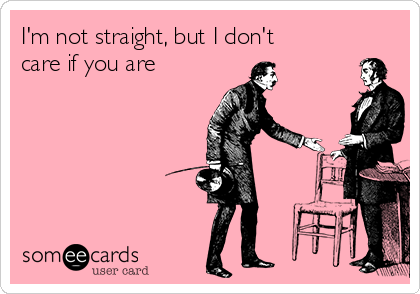 I'm not straight, but I don't care if you are