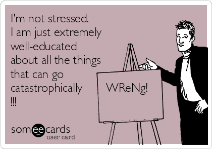 I'm not stressed.          I am just extremely  well-educated  about all the things  that can go  catastrophically       WReNg!  !!!