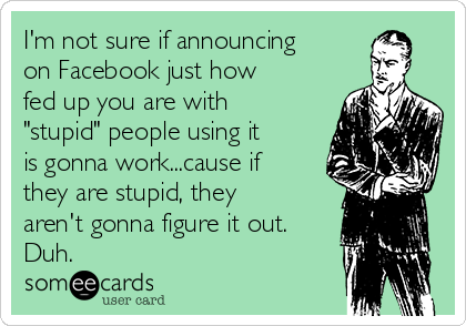 """I'm not sure if announcing on Facebook just how fed up you are with """"stupid"""" people using it is gonna work...cause if they are stupid, they aren't gonna figure it out. Duh."""