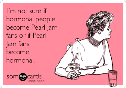 I´m not sure if  hormonal people become Pearl Jam fans or if Pearl Jam fans  become hormonal.