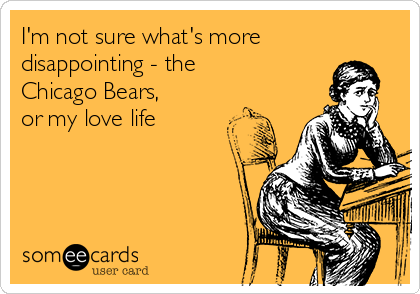 I'm not sure what's more disappointing - the Chicago Bears,  or my love life