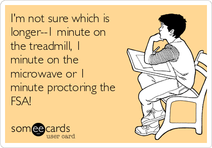 I'm not sure which is longer--1 minute on the treadmill, 1 minute on the microwave or 1 minute proctoring the FSA!