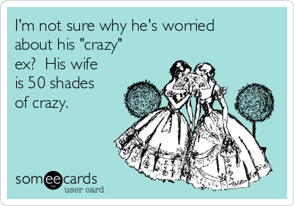 """I'm not sure why he's worried about his """"crazy"""" ex?  His wife is 50 shades of crazy."""