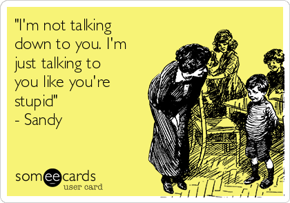 """""""I'm not talking down to you. I'm just talking to you like you're stupid"""" - Sandy"""