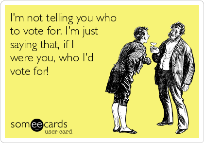 I'm not telling you who to vote for. I'm just saying that, if I were you, who I'd vote for!
