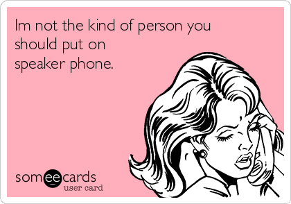 Im not the kind of person you should put on speaker phone.