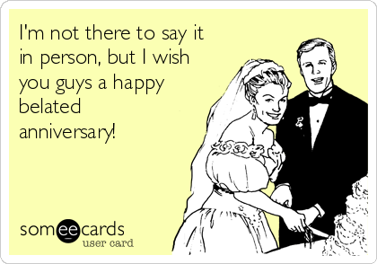 I'm not there to say it in person, but I wish you guys a happy belated anniversary!