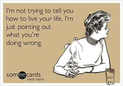 I'm not trying to tell you how to live your life, I'm just pointing out what you're doing wrong.