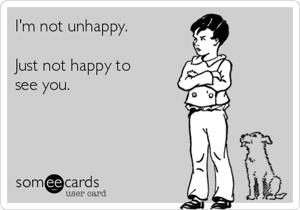 I'm not unhappy.  Just not happy to see you.