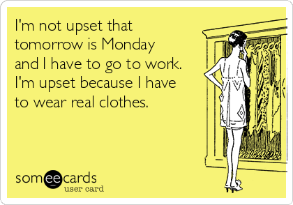 I'm not upset that tomorrow is Monday and I have to go to work. I'm upset because I have to wear real clothes.