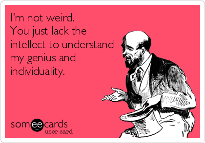 I'm not weird. You just lack the intellect to understand my genius and  individuality.