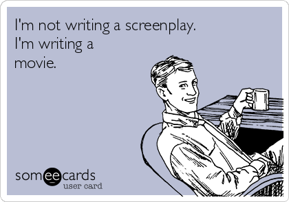 I'm not writing a screenplay. I'm writing a movie.
