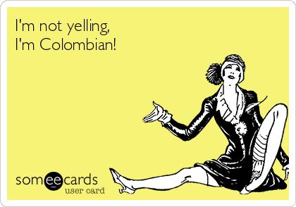 I'm not yelling, I'm Colombian!