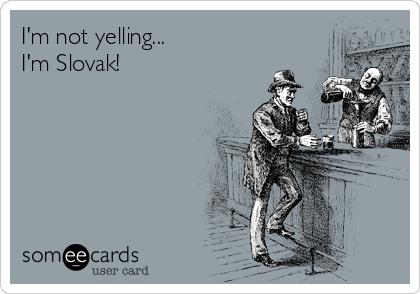 I'm not yelling... I'm Slovak!