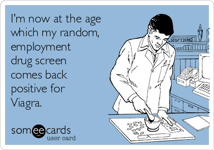 I'm now at the age which my random, employment drug screen comes back positive for Viagra.