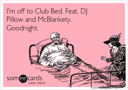 I'm off to Club Bed. Feat. DJ Pillow and McBlankety. Goodnight.