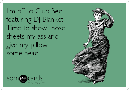 I'm off to Club Bed featuring DJ Blanket. Time to show those sheets my ass and give my pillow some head.
