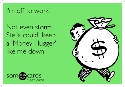 I'm off to work!   Not even storm Stella could  keep a 'Money Hugger' like me down.