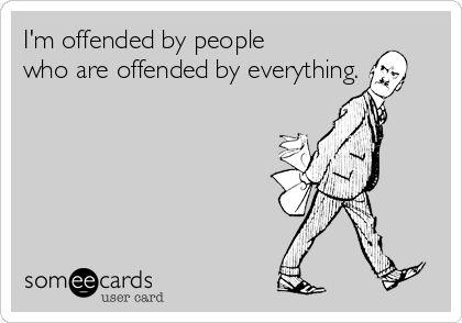 I'm offended by people who are offended by everything.