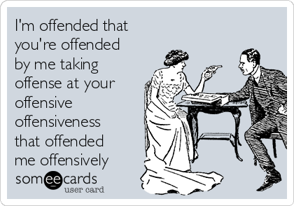I'm offended that  you're offended by me taking offense at your offensive offensiveness that offended me offensively