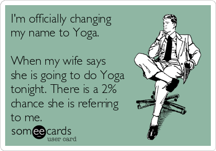 I'm officially changing my name to Yoga.  When my wife says she is going to do Yoga  tonight. There is a 2% chance she is referring to me.