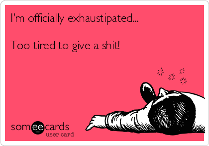 I'm officially exhaustipated...   Too tired to give a shit!