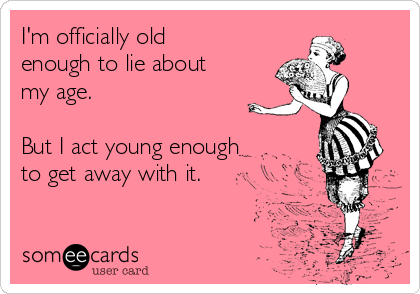 I'm officially old enough to lie about my age.  But I act young enough to get away with it.
