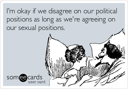 I'm okay if we disagree on our political positions as long as we're agreeing on our sexual positions.