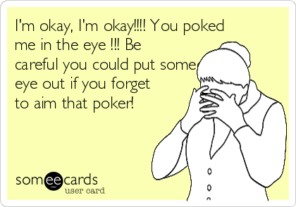 I'm okay, I'm okay!!!! You poked me in the eye !!! Be careful you could put someones eye out if you forget to aim that poker!