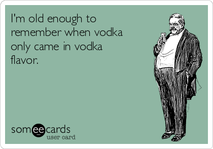 I'm old enough to remember when vodka only came in vodka flavor.
