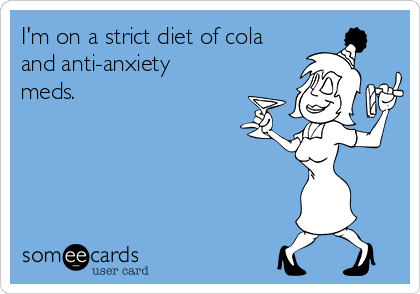 I'm on a strict diet of cola and anti-anxiety meds.