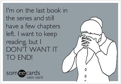 I'm on the last book in the series and still have a few chapters left. I want to keep reading, but I DON'T WANT IT TO END!