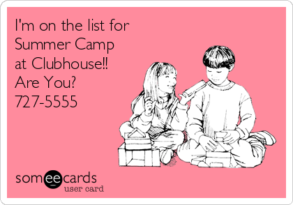 I'm on the list for Summer Camp at Clubhouse!! Are You? 727-5555