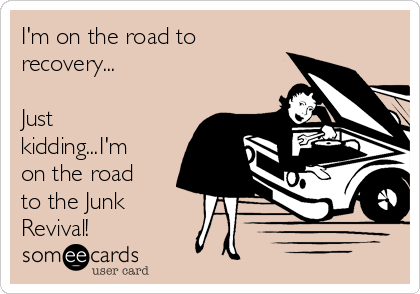 I'm on the road to recovery...  Just kidding...I'm on the road to the Junk Revival!