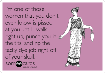 I'm one of those women that you don't even know is pissed at you until I walk right up, punch you in the tits, and rip the tacky dye job right off of your skull.