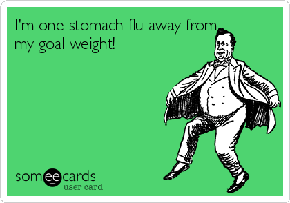 I'm one stomach flu away from my goal weight!