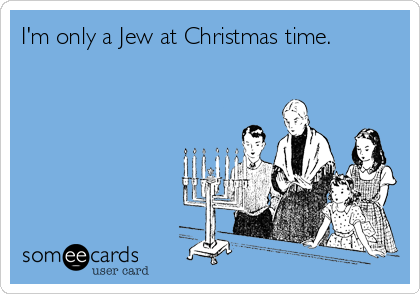 I'm only a Jew at Christmas time.