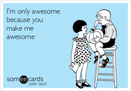 I'm only awesome because you make me awesome