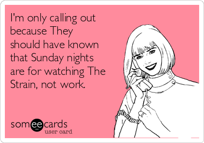 I'm only calling out because They should have known that Sunday nights are for watching The Strain, not work.