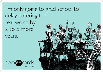 I'm only going to grad school to delay entering the real world by 2 to 5 more years.