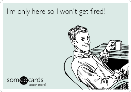 I'm only here so I won't get fired!