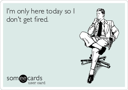 I'm only here today so I don't get fired.