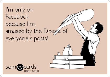 I'm only on Facebook because I'm amused by the Drama of everyone's posts!