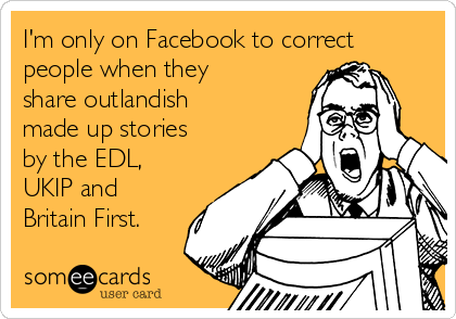 I'm only on Facebook to correct people when they share outlandish made up stories by the EDL, UKIP and Britain First.