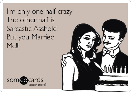 I'm only one half crazy The other half is  Sarcastic Asshole! But you Married Me!!!