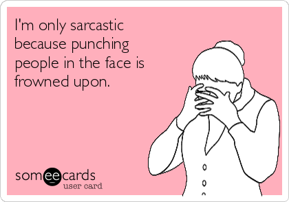 I'm only sarcastic because punching people in the face is frowned upon.