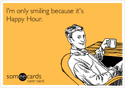 I'm only smiling because it's Happy Hour.