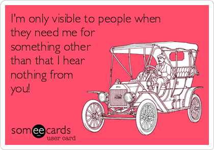 I'm only visible to people when they need me for something other than that I hear nothing from you!