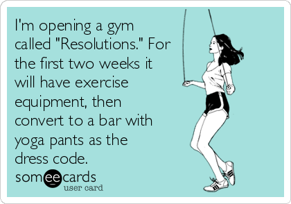 """I'm opening a gym called """"Resolutions."""" For the first two weeks it will have exercise equipment, then convert to a bar with yoga pants as the dress code."""