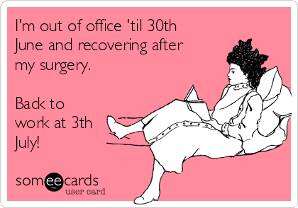 I'm out of office 'til 30th June and recovering after my surgery.  Back to work at 3th July!